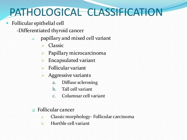 PATHOLOGICAL CLASSIFICATION  Follicular epithelial cell -Differentiated thyroid cancer  papillary and mixed cell variant...