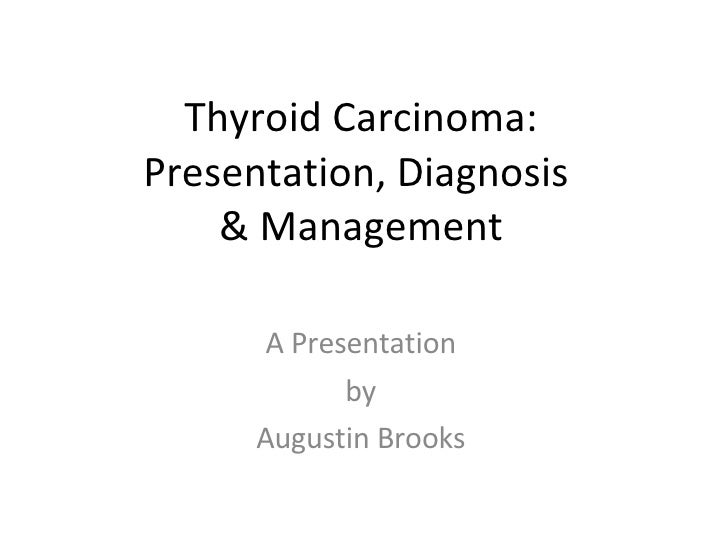 Thyroid Carcinoma: Presentation, Diagnosis  & Management A Presentation by Augustin Brooks