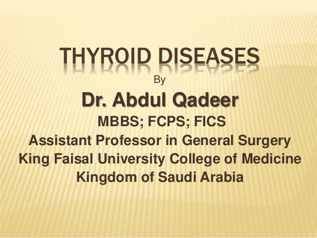 THYROID DISEASES By Dr. Abdul Qadeer MBBS; FCPS; FICS Assistant Professor in General Surgery King Faisal University Colleg...