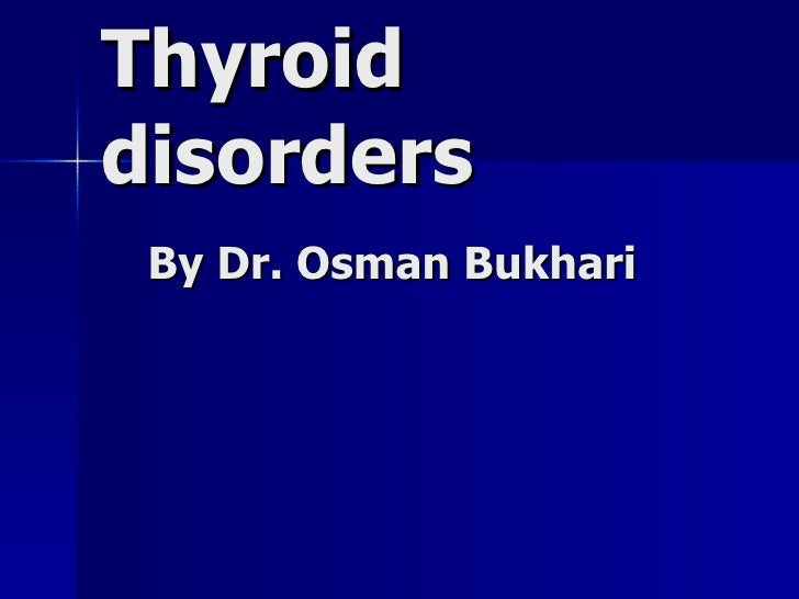 Thyroid disorders   By Dr. Osman Bukhari