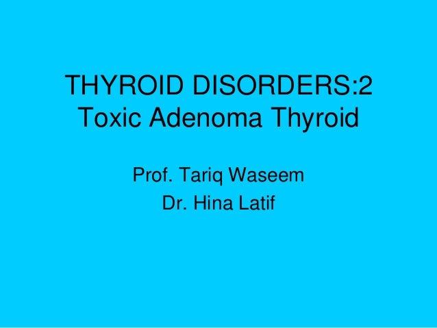 THYROID DISORDERS:2 Toxic Adenoma Thyroid Prof. Tariq Waseem Dr. Hina Latif