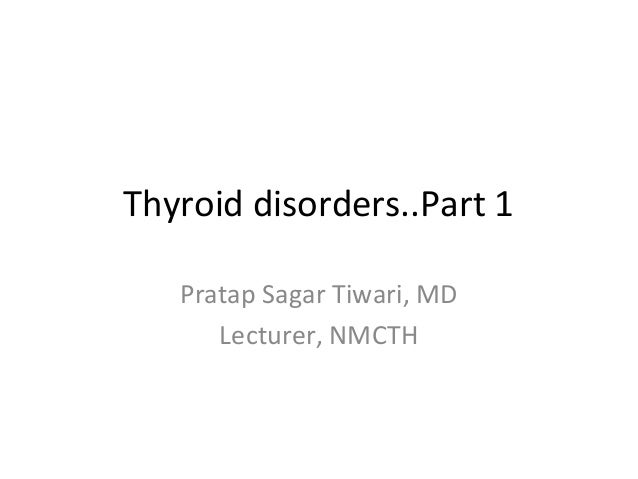 Thyroid disorders..Part 1 Pratap Sagar Tiwari, MD Lecturer, NMCTH