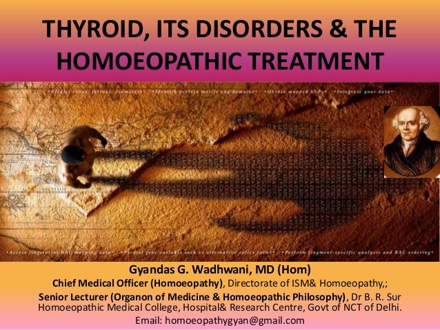 THYROID, ITS DISORDERS & THE HOMOEOPATHIC TREATMENT Gyandas G. Wadhwani, MD (Hom) Chief Medical Officer (Homoeopathy), Dir...