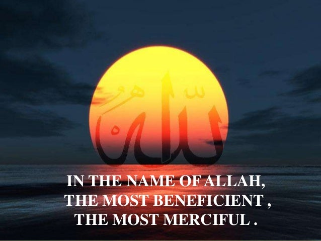 IN THE NAME OF ALLAH, THE MOST BENEFICIENT , THE MOST MERCIFUL .