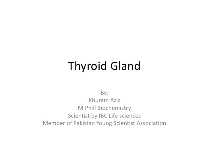Thyroid Gland                     By:                Khuram Aziz           M.Phill Biochemistry       Scientist by IBC Lif...