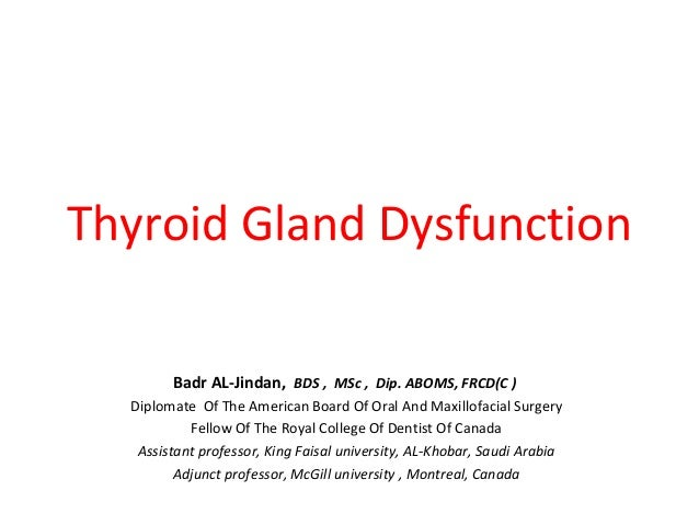Thyroid Gland Dysfunction Badr AL-Jindan, BDS , MSc , Dip. ABOMS, FRCD(C ) Diplomate Of The American Board Of Oral And Max...