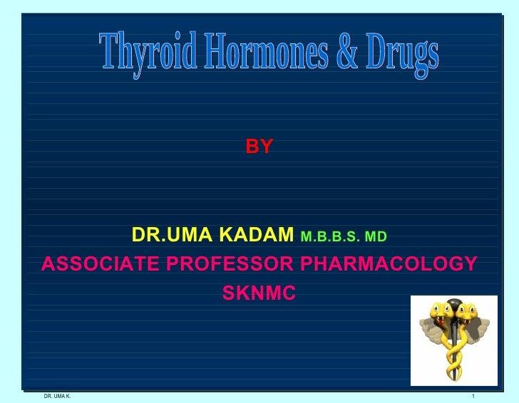 DR. UMA K. Thyroid Hormones & Drugs BY DR.UMA KADAM  M.B.B.S. MD ASSOCIATE PROFESSOR PHARMACOLOGY SKNMC
