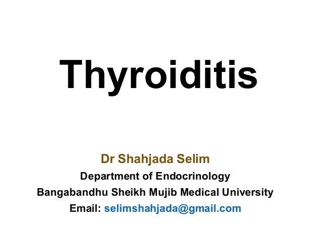 Thyroiditis Dr Shahjada Selim Department of Endocrinology Bangabandhu Sheikh Mujib Medical University Email: selimshahjada...