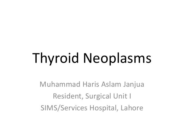 Thyroid Neoplasms  Muhammad Haris Aslam Janjua  Resident, Surgical Unit I  SIMS/Services Hospital, Lahore