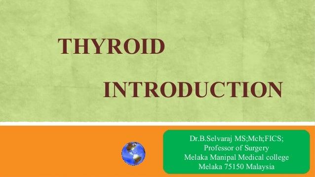 THYROID INTRODUCTION AN OVRVIEW Dr.B.Selvaraj MS;Mch;FICS; Professor of Surgery Melaka Manipal Medical college Melaka 7515...