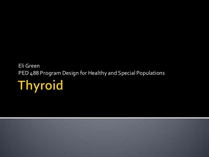 Thyroid<br />Eli Green <br />PED 488 Program Design for Healthy and Special Populations<br />