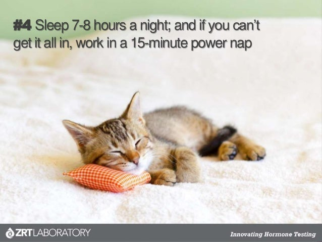 #4 Sleep 7-8 hours a night; and if you can't get it all in, work in a 15-minute power nap