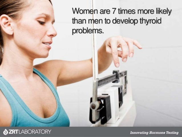 Women are 7 times more likely than men to develop thyroid problems.