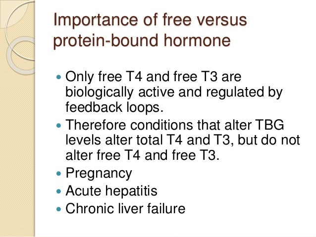 Importance of free versus protein-bound hormone  Only free T4 and free T3 are biologically active and regulated by feedba...