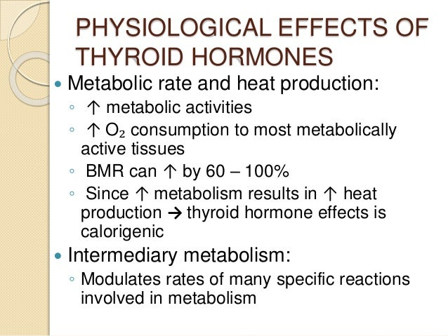 PHYSIOLOGICAL EFFECTS OF THYROID HORMONES  Metabolic rate and heat production: ◦ ↑ metabolic activities ◦ ↑ O₂ consumptio...