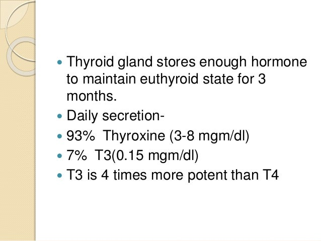  Thyroid gland stores enough hormone to maintain euthyroid state for 3 months.  Daily secretion-  93% Thyroxine (3-8 mg...