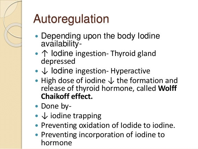 Autoregulation  Depending upon the body Iodine availability-  ↑ Iodine ingestion- Thyroid gland depressed  ↓ Iodine ing...