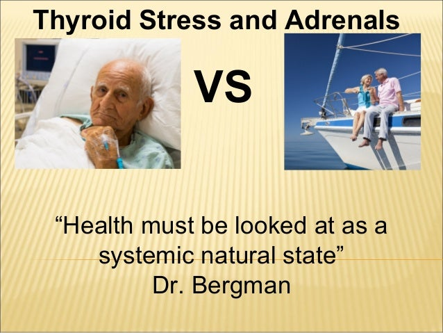 """Thyroid Stress and Adrenals VS """"Health must be looked at as a systemic natural state"""" Dr. Bergman"""