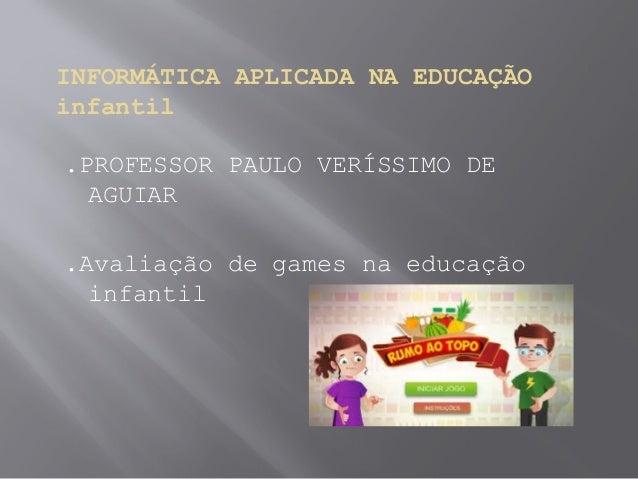 INFORMÁTICA APLICADA NA EDUCAÇÃO infantil .PROFESSOR PAULO VERÍSSIMO DE AGUIAR .Avaliação de games na educação infantil