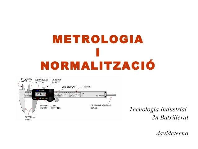 METROLOGIA      INORMALITZACIÓ          Tecnologia Industrial                 2n Batxillerat                   davidctecno