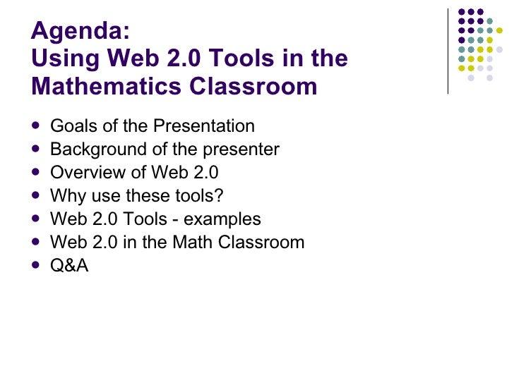 Agenda: Using Web 2.0 Tools in the Mathematics Classroom  <ul><li>Goals of the Presentation </li></ul><ul><li>Background o...