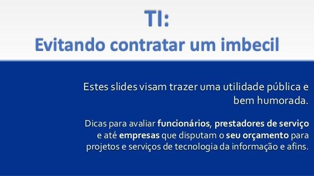 TI: Evitando contratar um imbecil Estes slides visam trazer uma utilidade pública e bem humorada. Dicas para avaliar funci...