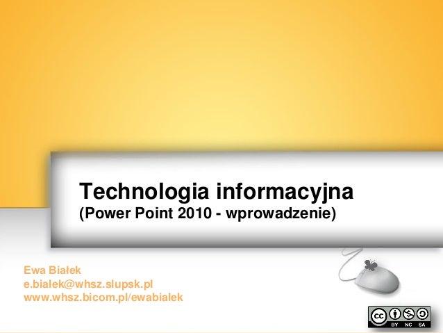 EwaBiałek Technologia informacyjna (Power Point 2010 - wprowadzenie) Ewa Białek e.bialek@whsz.slupsk.pl www.whsz.bicom.pl/...