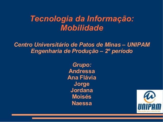 Tecnologia da Informação: Mobilidade Centro Universitário de Patos de Minas – UNIPAM Engenharia de Produção – 2º período G...