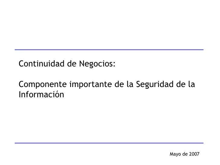 Mayo de 2007 Continuidad de Negocios: Componente importante de la Seguridad de la Información