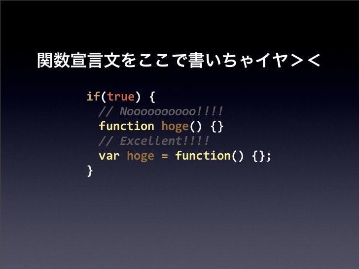 if(true) {  // Noooooooooo!!!!  function hoge() {}  // Excellent!!!!  var hoge = function() {};}