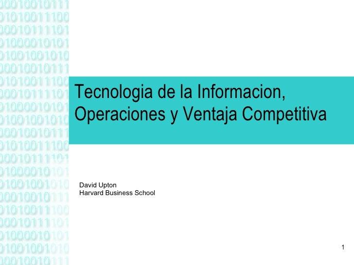 Tecnologia de la Informacion, Operaciones y Ventaja Competitiva David Upton Harvard Business School