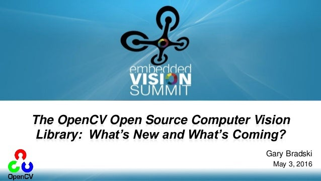Copyright © 2016 OpenCV.ai 1 Gary Bradski May 3, 2016 The OpenCV Open Source Computer Vision Library: What's New and What'...