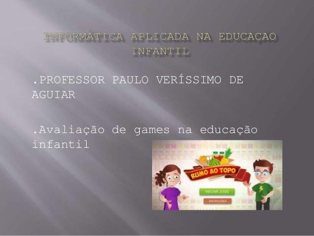 .PROFESSOR PAULO VERÍSSIMO DE AGUIAR .Avaliação de games na educação infantil
