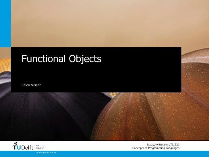 Functional ObjectsEelco Visser         Delft                                           http://twitter.com/TI1220         U...