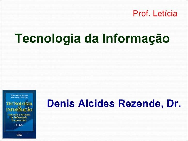 Prof. LetíciaTecnologia da Informação    Denis Alcides Rezende, Dr.