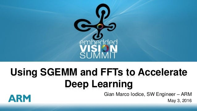 Copyright © 2016 ARM Ltd 1 Gian Marco Iodice, SW Engineer – ARM May 3, 2016 Using SGEMM and FFTs to Accelerate Deep Learni...