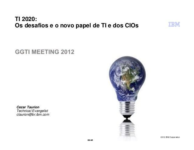 TI 2020:Os desafios e o novo papel de TI e dos CIOsCezar TaurionTechnical Evangelistctaurion@br.ibm.com                   ...