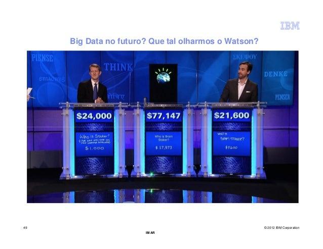 Big Data no futuro? Que tal olharmos o Watson?49                                                    © 2012 IBM Corporation...