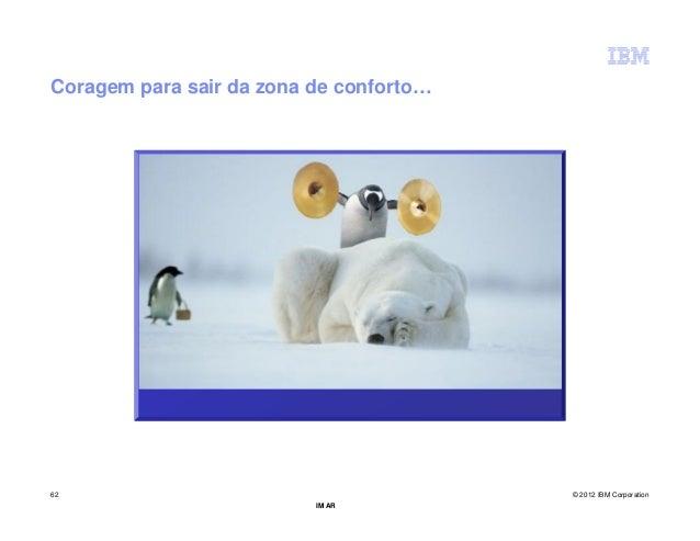 Coragem para sair da zona de conforto…62                                       © 2012 IBM Corporation                     ...