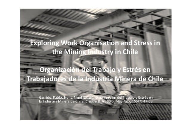 Exploring	   Work	   Organisa0on	   and	   Stress	   in	    the	   Mining	   Industry	   in	   Chile	    Organización	   d...