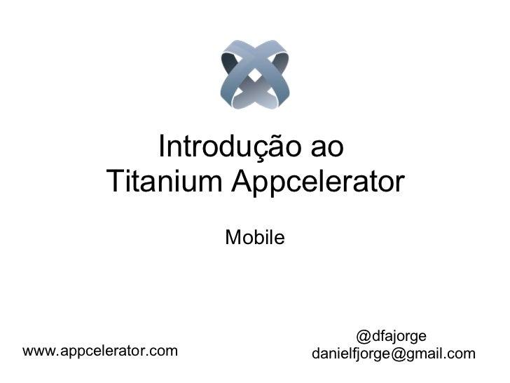 Introdução ao  Titanium Appcelerator Mobile @dfajorge [email_address]  www.appcelerator.com