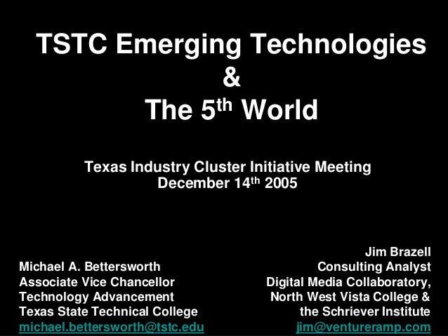 TSTC Emerging Technologies & The 5th World Michael A. Bettersworth Associate Vice Chancellor Technology Advancement Texas ...