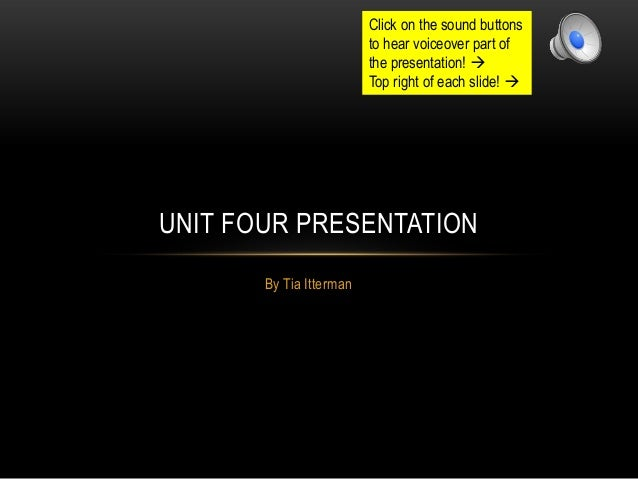 By Tia Itterman UNIT FOUR PRESENTATION Click on the sound buttons to hear voiceover part of the presentation!  Top right ...