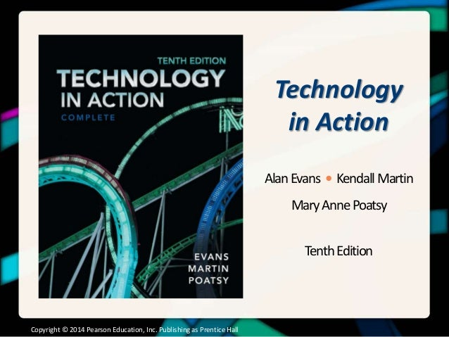 Technology in Action AlanEvans • KendallMartin MaryAnnePoatsy TenthEdition Copyright © 2014 Pearson Education, Inc. Publis...