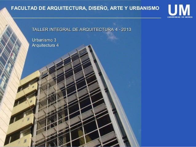 UMFACULTAD DE ARQUITECTURA, DISEÑO, ARTE Y URBANISMO UNIVERSIDAD DE MORON TALLER INTEGRAL DE ARQUITECTURA 4 - 2013TALLER I...