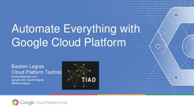 Automate Everything with Google Cloud Platform Bastien Legras Cloud Platform Technical Lead bastien@google.com google.com/...