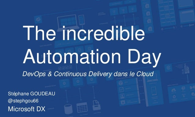 The incredible Automation Day DevOps & Continuous Delivery dans le Cloud Stéphane GOUDEAU @stephgou66 Microsoft DX