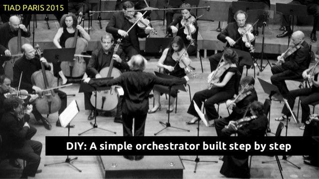 DIY: A simple orchestrator built step by step TIAD PARIS 2015