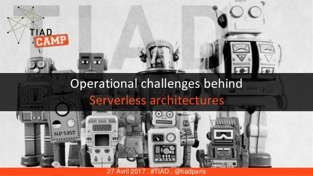 Operational challenges behind Serverless architectures 27 Avril 2017 . #TIAD . @tiadparis