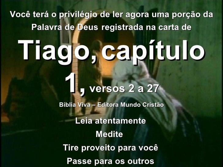 Você terá o privilégio de ler agora uma porção da Palavra de Deus   registrada na carta de   Tiago,   capítulo 1,  versos ...